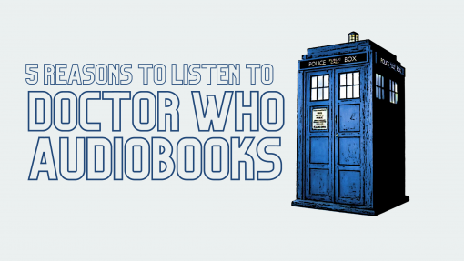 5 Reasons You Should Listen to Doctor Who Audiobooks