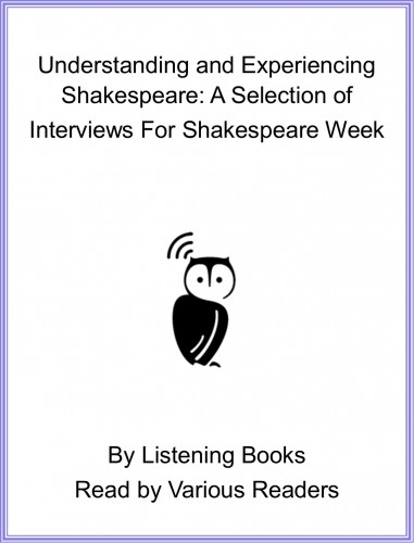 Understanding and Experiencing Shakespeare: A Selection of Interviews For Shakespeare Week