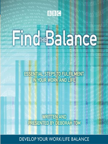 Find the Balance: Essential Steps To Fulfillment In Your Work and Life