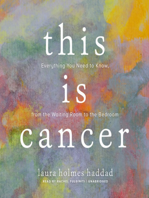 This Is Cancer: Everything You Need To Know, From the Waiting Room To the Bedroom Cover