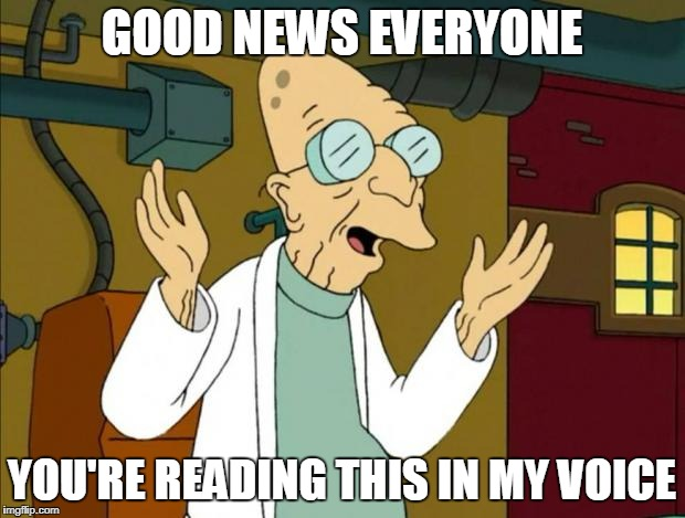 A meme of Farnsworth from Futurama with white text that reads Good news everyone! You're reading this in my voice